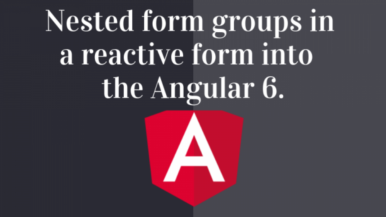 How to Build Nested forms using Reactive form in Angular 6 -
